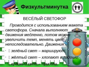 Физкультминутка ВЕСЁЛЫЙ СВЕТОФОР Проводится с использованием макета светофора