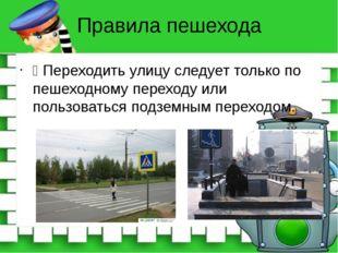 Правила пешехода Ÿ Переходить улицу следует только по пешеходному переходу ил