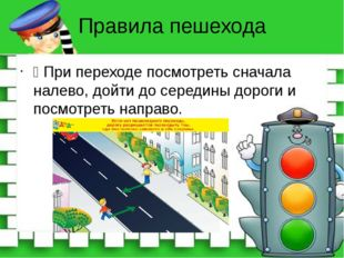Правила пешехода Ÿ При переходе посмотреть сначала налево, дойти до середины