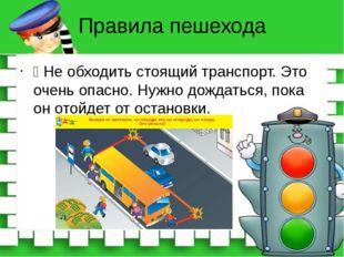 Правила пешехода Ÿ Не обходить стоящий транспорт. Это очень опасно. Нужно дож