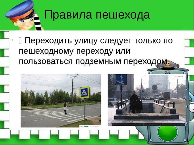 Правила пешехода Ÿ Переходить улицу следует только по пешеходному переходу ил...