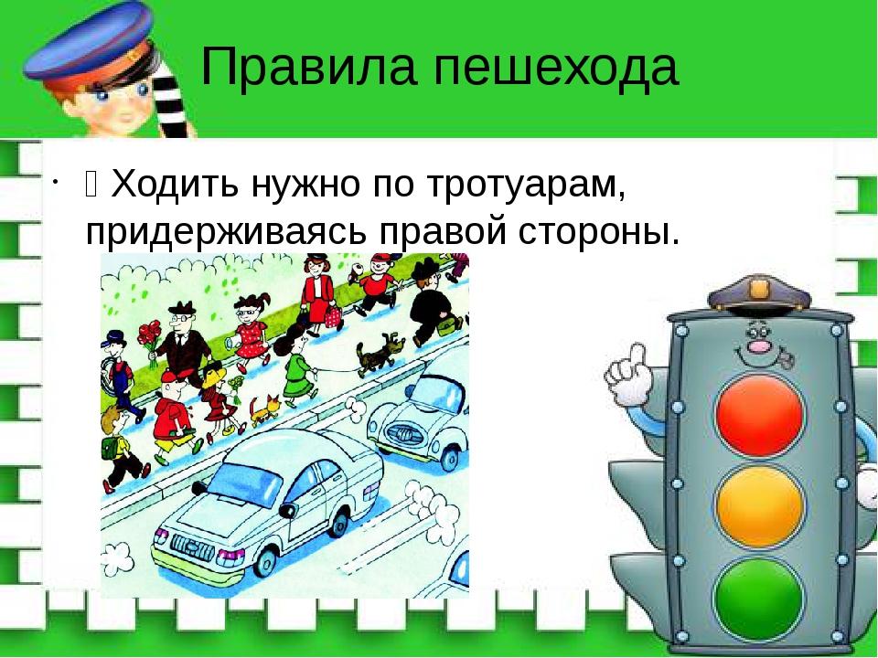 Правила пешехода Ÿ Ходить нужно по тротуарам, придерживаясь правой стороны.