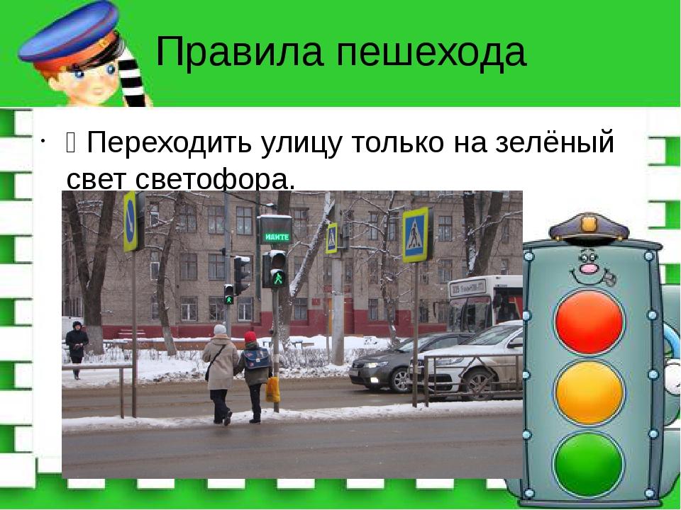 Правила пешехода Ÿ Переходить улицу только на зелёный свет светофора.