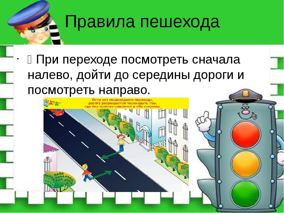 Правила пешехода Ÿ При переходе посмотреть сначала налево, дойти до середины...
