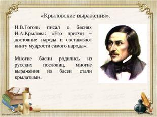 «Крыловские выражения». Н.В.Гоголь писал о баснях И.А.Крылова: «Его притчи –