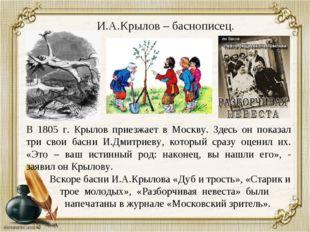 И.А.Крылов – баснописец. В 1805 г. Крылов приезжает в Москву. Здесь он показа