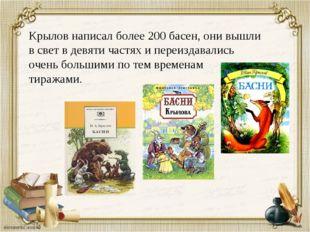 Крылов написал более 200 басен, они вышли в свет в девяти частях и переиздава