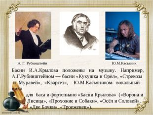 Басни И.А.Крылова положены на музыку. Например, А.Г.Рубинштейном — басни «Кук