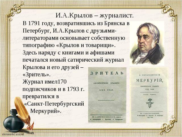 И.А.Крылов – журналист. В 1791 году, возвратившись из Брянска в Петербург, И....