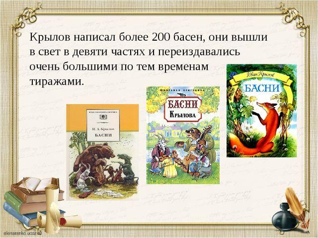 Крылов написал более 200 басен, они вышли в свет в девяти частях и переиздава...