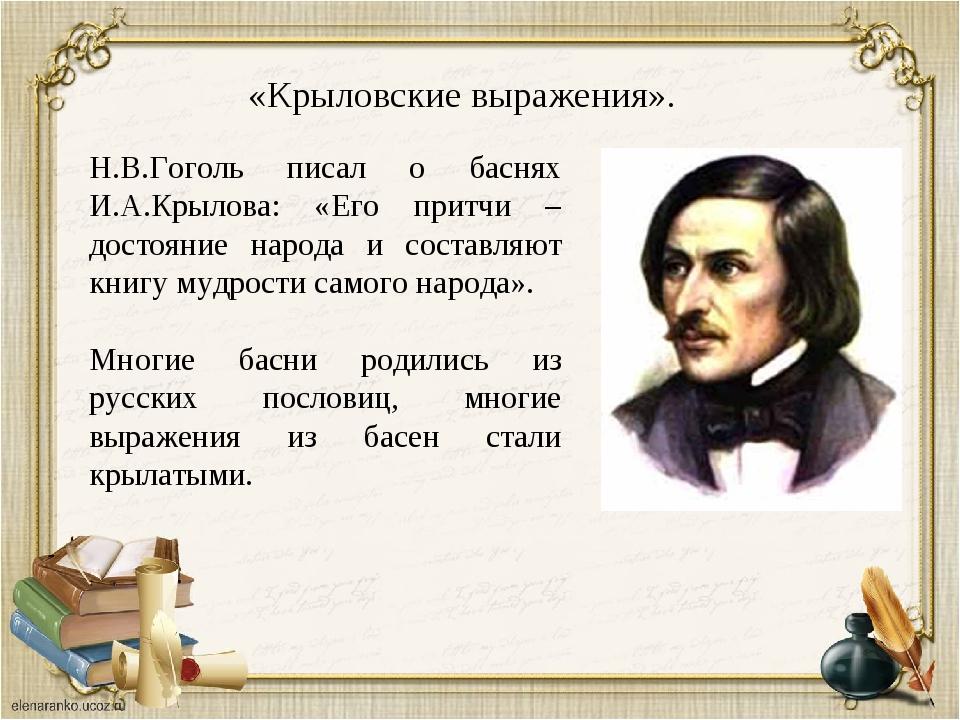 «Крыловские выражения». Н.В.Гоголь писал о баснях И.А.Крылова: «Его притчи –...
