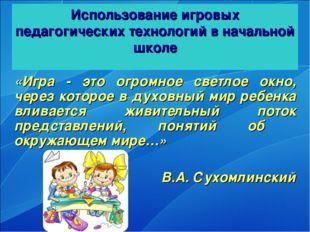 Использование игровых педагогических технологий в начальной школе «Игра - это
