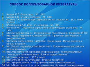 СПИСОК ИСПОЛЬЗОВАННОЙ ЛИТЕРАТУРЫ Азаров Ю.П. Игра и труд. - М., 1973. Минкин