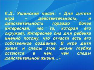 К.Д. Ушинский писал: « Для дитяти игра – действительность, и действительность