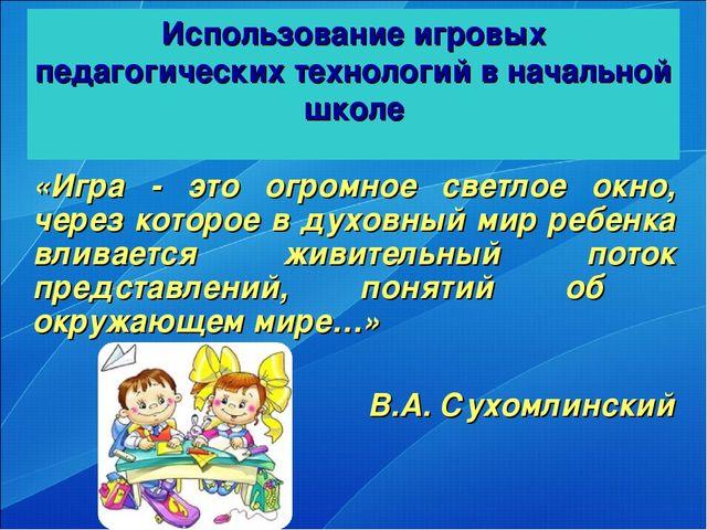 Использование игровых педагогических технологий в начальной школе «Игра - это...