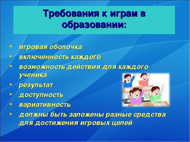 Требования к играм в образовании: игровая оболочка включенность каждого возмо...