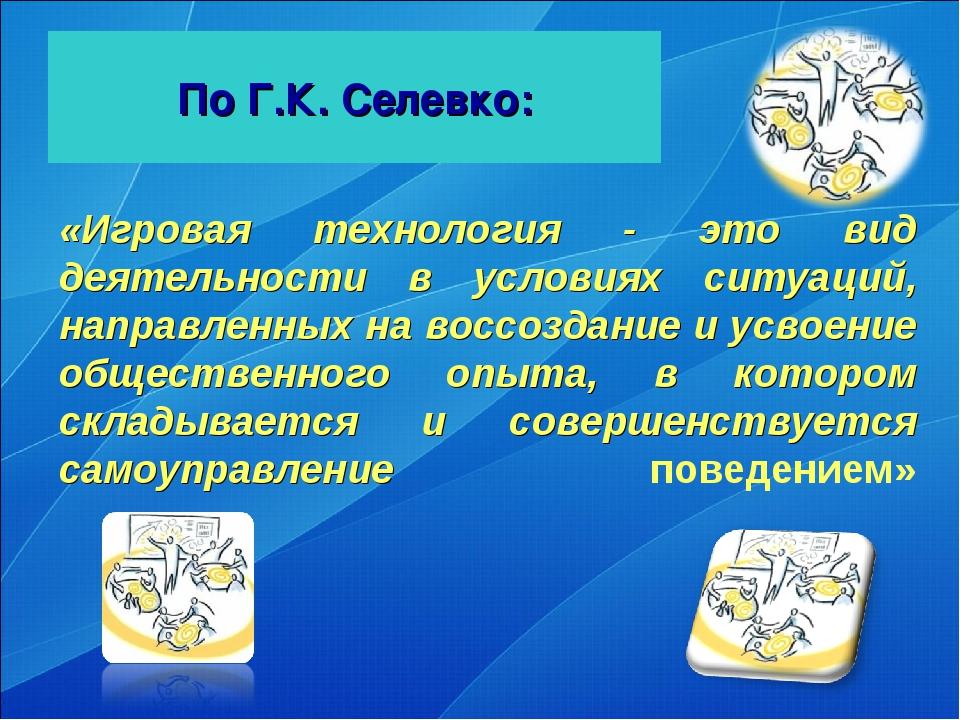По Г.К. Селевко: «Игровая технология - это вид деятельности в условиях ситуац...