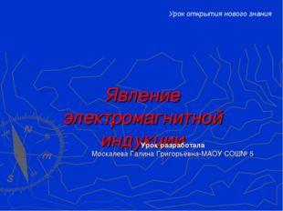 Явление электромагнитной индукции Урок разработала Москалева Галина Григорьев