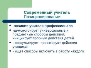 Современный учитель Позиционирование: -позиция учителя профессионала -демонст