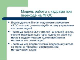 Модель работы с кадрами при переходе на ФГОС Индивидуальный план подготовки к