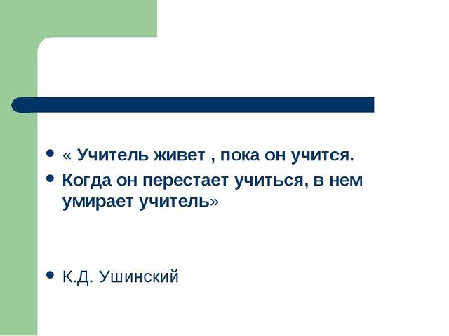 « Учитель живет , пока он учится. Когда он перестает учиться, в нем умирает...