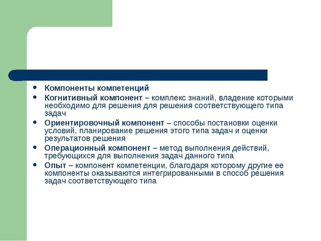 Компоненты компетенций Когнитивный компонент – комплекс знаний, владение кото...