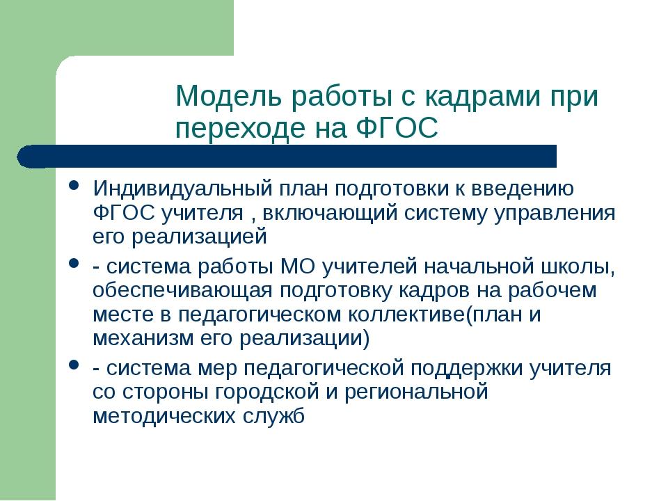 Модель работы с кадрами при переходе на ФГОС Индивидуальный план подготовки к...