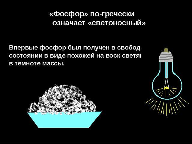 «Фосфор» по-гречески означает «светоносный» Впервые фосфор был получен в своб...