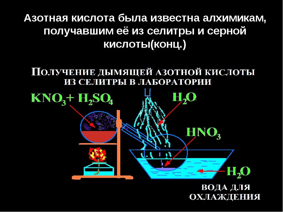 Азотная кислота была известна алхимикам, получавшим её из селитры и серной ки...