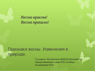 Весна-красна! Весна пришла! Признаки весны. Изменения в природе. Составила: В