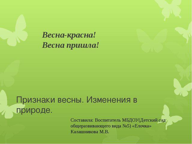 Весна-красна! Весна пришла! Признаки весны. Изменения в природе. Составила: В...