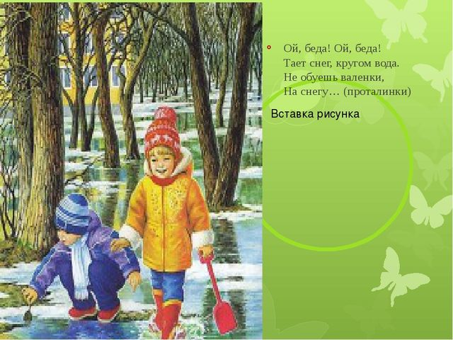 Ой, беда! Ой, беда! Тает снег, кругом вода. Не обуешь валенки, На снегу… (пр...