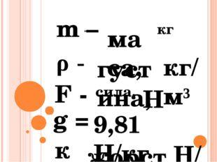 m – маса, кг ρ - густина, кг/м³ F - сила, Н g = 9,81 Н/кг к - жорсткість, H/к