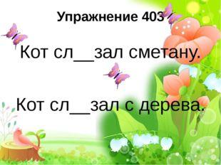 Упражнение 403 Кот сл__зал сметану. Кот сл__зал с дерева.
