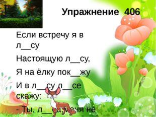 Упражнение 406 Если встречу я в л__су Настоящую л__су, Я на ёлку пок__жу И в