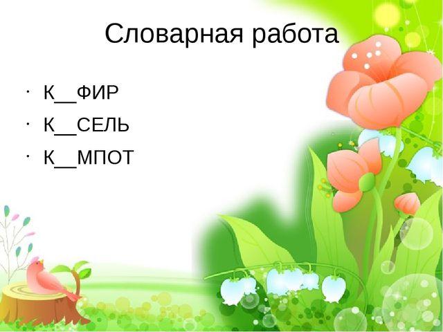 Словарная работа К__ФИР К__СЕЛЬ К__МПОТ