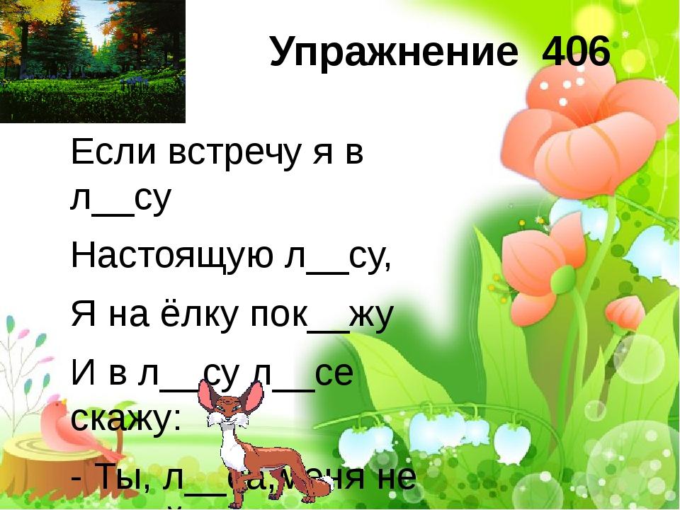 Упражнение 406 Если встречу я в л__су Настоящую л__су, Я на ёлку пок__жу И в...