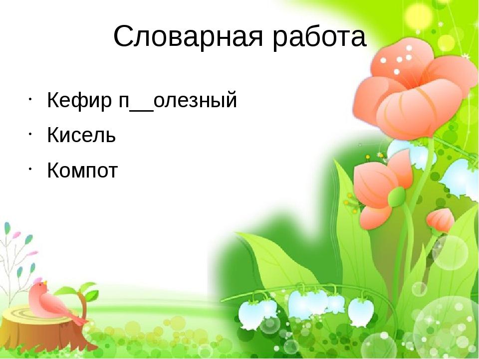 Словарная работа Кефир п__олезный Кисель Компот