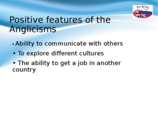 Positive features of the Anglicisms • Ability to communicate with others • To