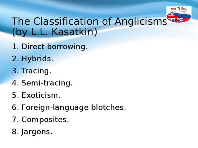 The Classification of Anglicisms (by L.L. Kasatkin) 1. Direct borrowing. 2. H...