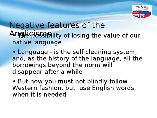 Negative features of the Anglicisms • The possibility of losing the value of...