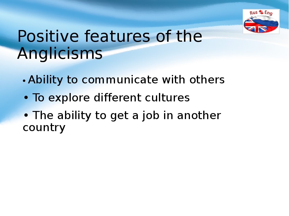 Positive features of the Anglicisms • Ability to communicate with others • To...