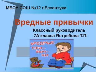 МБОУ СОШ №12 г.Ессентуки Вредные привычки Классный руководитель 7А класса Яс