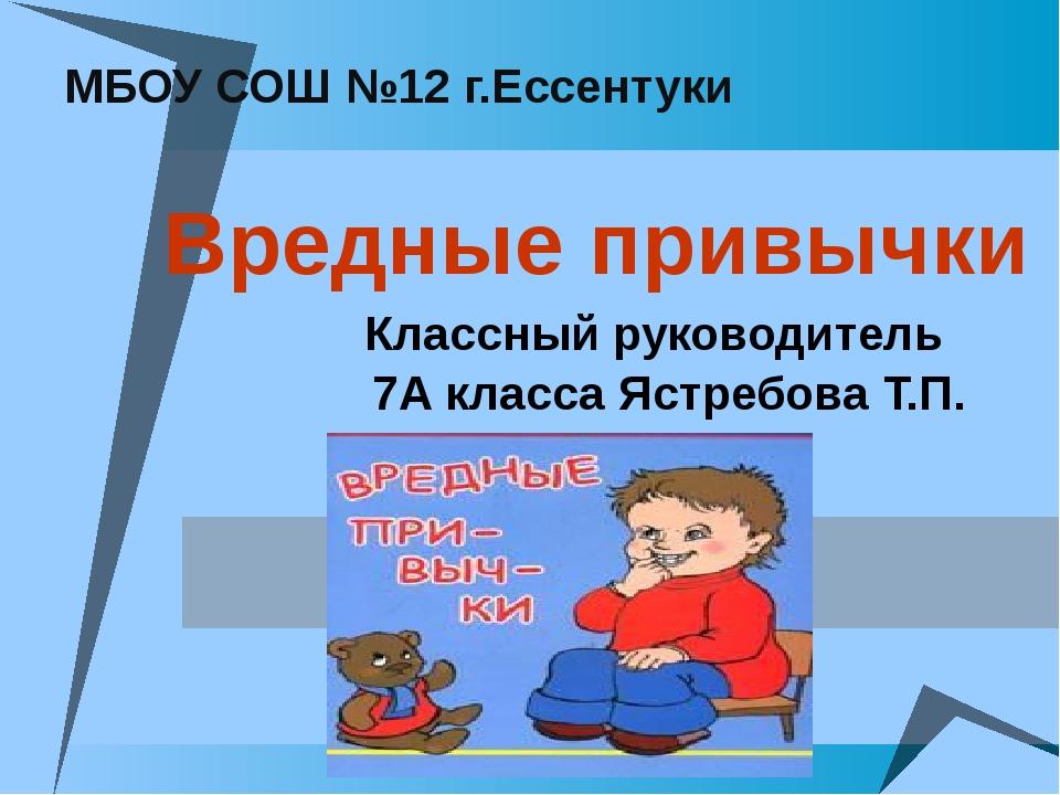 МБОУ СОШ №12 г.Ессентуки Вредные привычки Классный руководитель 7А класса Яс...
