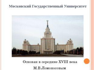 Московский Государственный Университет Основан в середине XVIII века М.В.Ломо