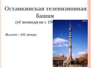 Останкинская телевизионная башня (её возводили с 1960 – 1967 г.) Высота – 533