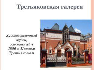 Третьяковская галерея Художественный музей, основанный в 1856 г. Павлом Трет