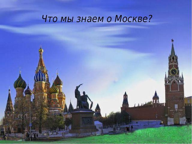 Что мы знаем о Москве? »