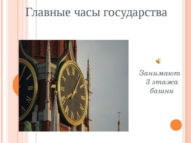 Главные часы государства Занимают 3 этажа башни