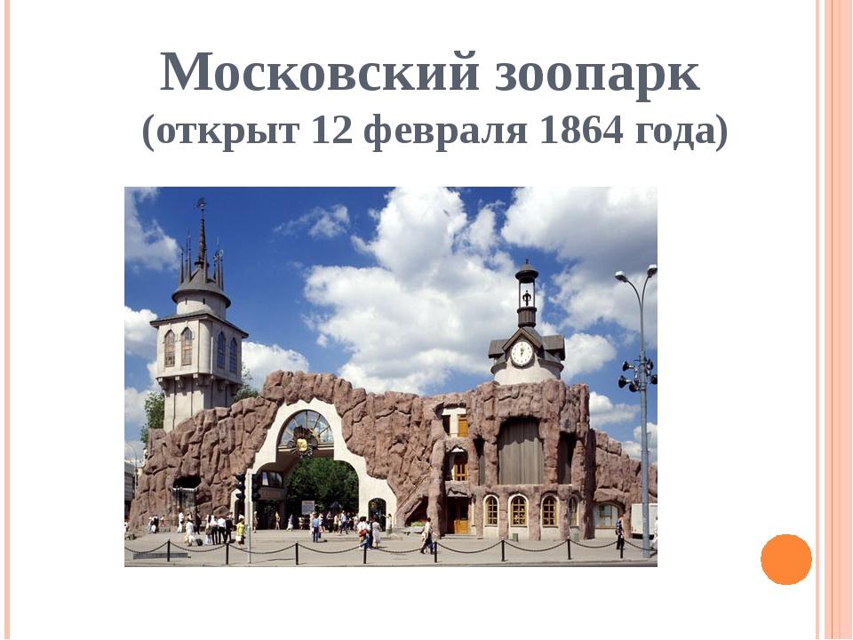Московский зоопарк (открыт 12 февраля 1864 года)